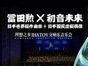 冨田勲×初音未来「理想之乡IHATOV交响乐音乐会」