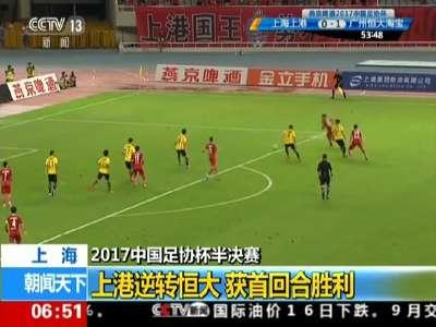 [视频]上海:2017中国足协杯半决赛上港逆转恒大 获首回合胜利