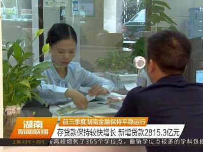 前三季度湖南金融保持平稳运行 存贷款保持较快增长 新增贷款2815.3亿元