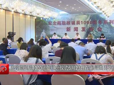 周敦颐诞辰1000周年纪念仪式6月23日在永州道县举行