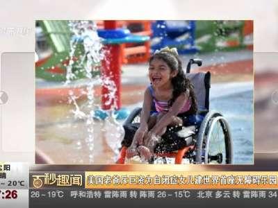 [视频]美国老爸斥巨资为自闭症女儿建世界首座无障碍乐园
