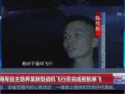 中国海军自主培养某新型战机飞行员完成夜航单飞