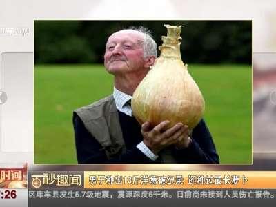 [视频]男子种出13斤洋葱破纪录 还种过最长萝卜