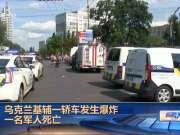 乌克兰基辅一轿车发生爆炸 一名军人死亡