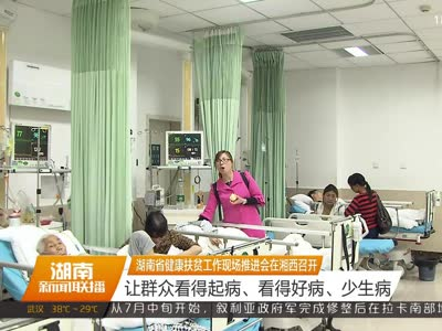 湖南省健康扶贫工作现场推进会在湘西召开:让群众看得起病、看得好病、少生病