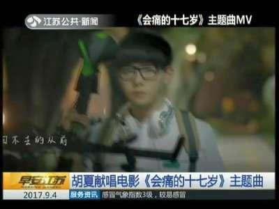 [视频]胡夏献唱电影《会痛的十七岁》主题曲
