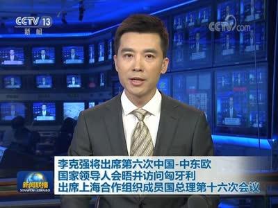 [视频]李克强将出席第六次中国-中东欧国家领导人会晤并访问匈牙利 出席上海合作组织成员国总理第十六次会议