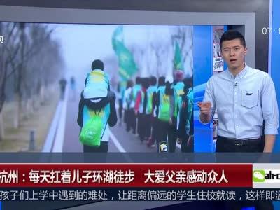 [视频]杭州:每天扛着儿子环湖徒步 大爱父亲感动众人