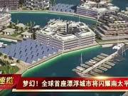 梦幻!全球首座漂浮城市将闪耀南太平洋