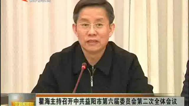 瞿海主持召开中共益阳是第六届委员会第二次全体会议 确定出席党的十九大代表候选人初步推荐提名人选