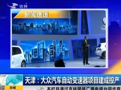 天津:大众汽车自动变速器项目建成投产
